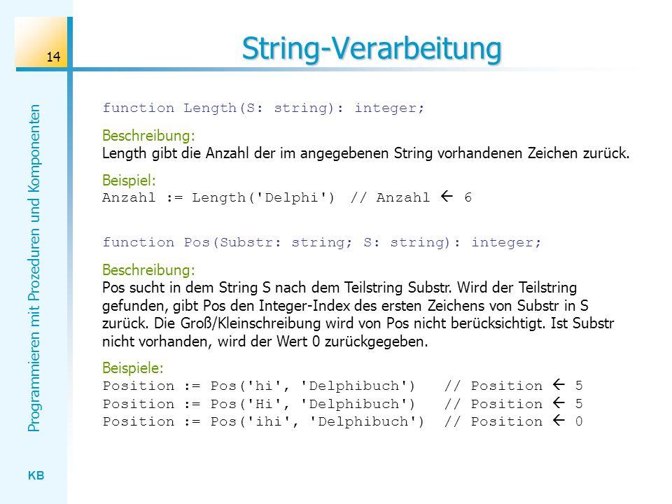 KB Programmieren mit Prozeduren und Komponenten 14 String-Verarbeitung function Length(S: string): integer; Beschreibung: Length gibt die Anzahl der im angegebenen String vorhandenen Zeichen zurück.