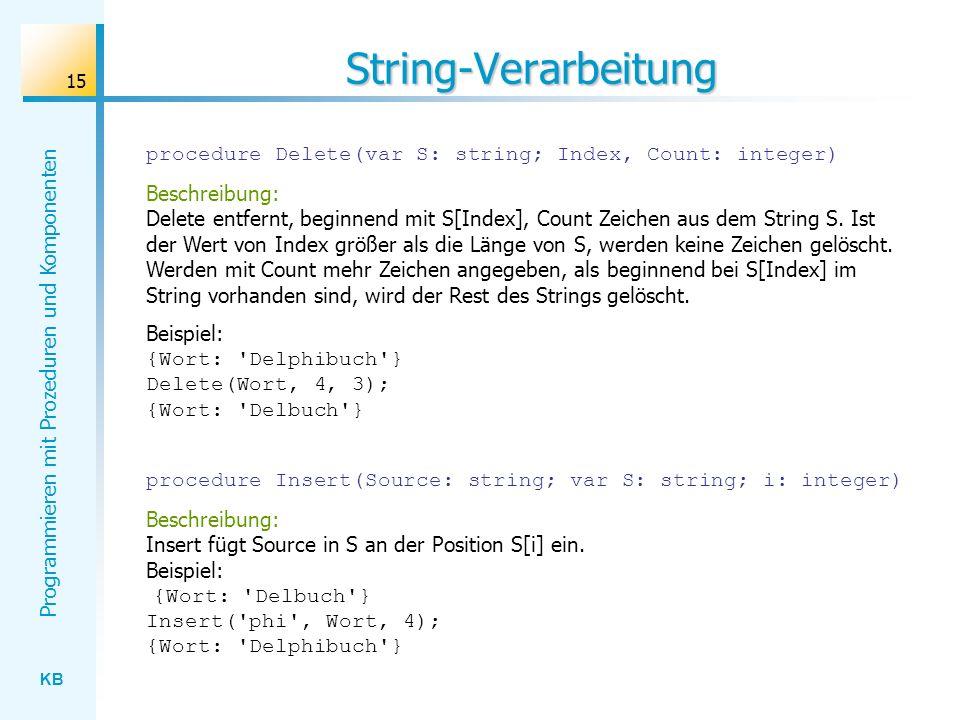 KB Programmieren mit Prozeduren und Komponenten 15 String-Verarbeitung procedure Delete(var S: string; Index, Count: integer) Beschreibung: Delete entfernt, beginnend mit S[Index], Count Zeichen aus dem String S.