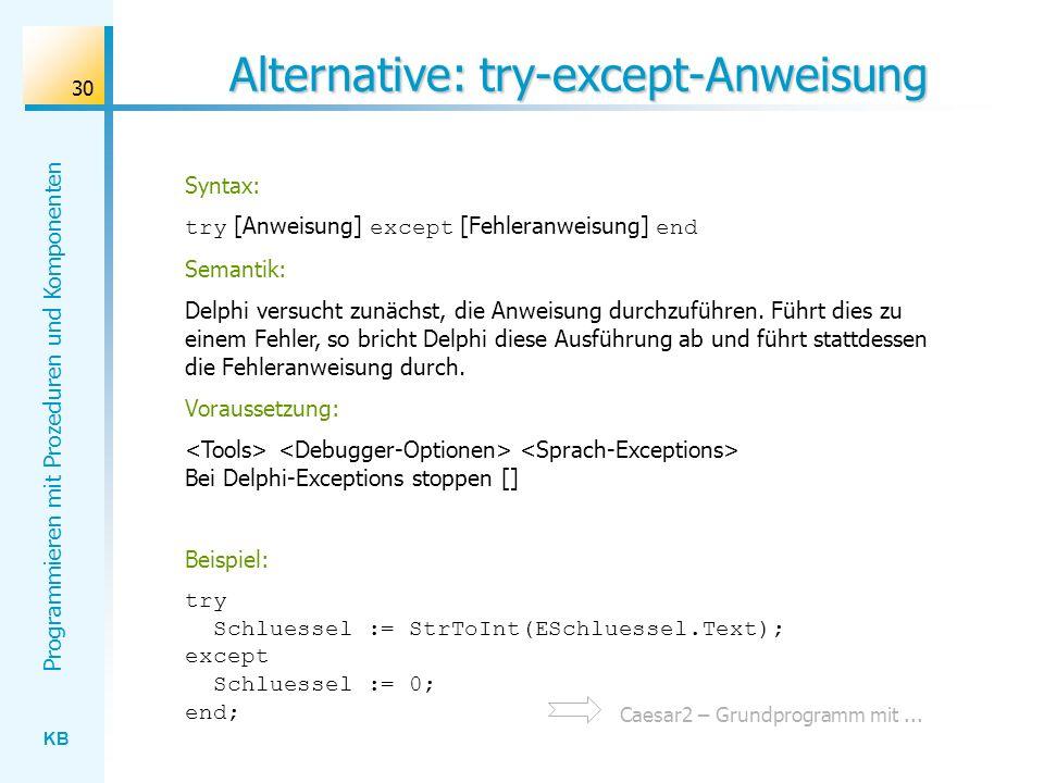 KB Programmieren mit Prozeduren und Komponenten 30 Alternative: try-except-Anweisung Syntax: try [Anweisung] except [Fehleranweisung] end Semantik: Delphi versucht zunächst, die Anweisung durchzuführen.