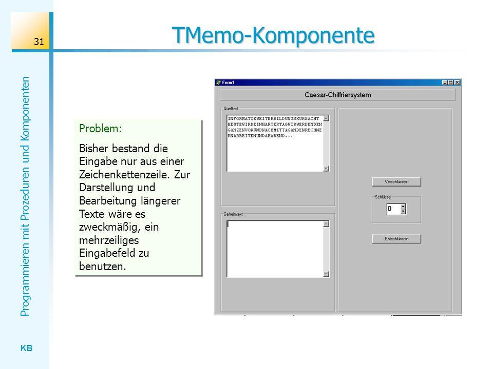 KB Programmieren mit Prozeduren und Komponenten 31 TMemo-Komponente Problem: Bisher bestand die Eingabe nur aus einer Zeichenkettenzeile.