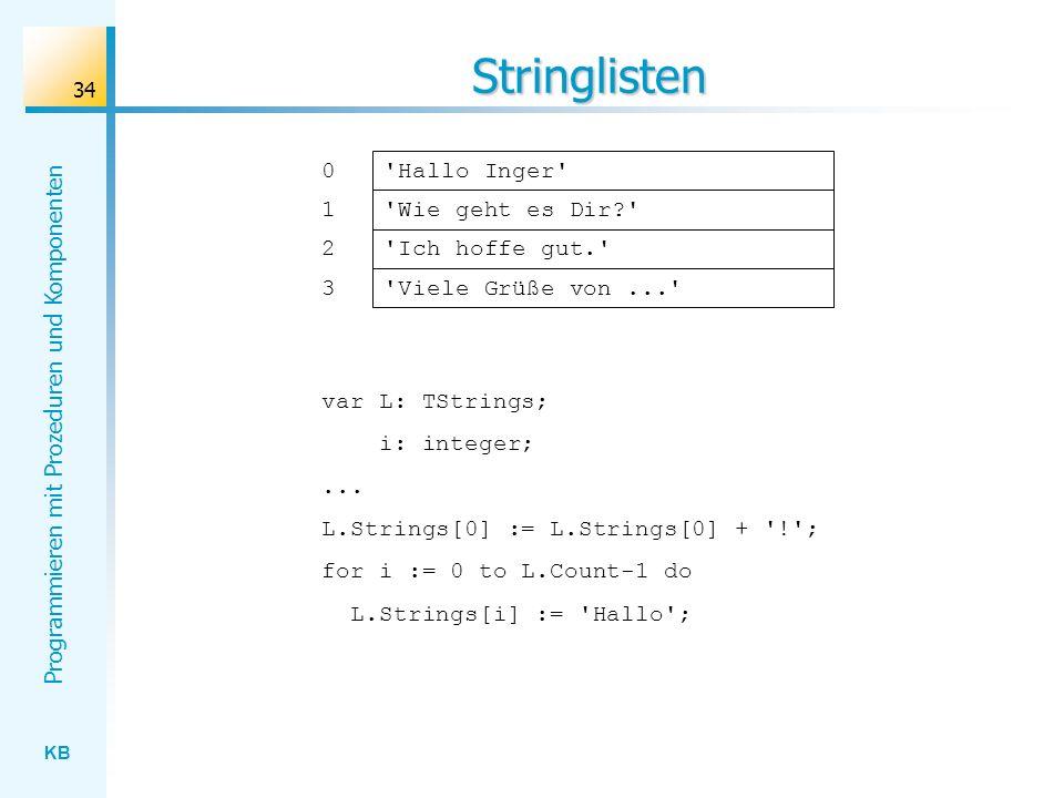 KB Programmieren mit Prozeduren und Komponenten 34 Stringlisten Hallo Inger Wie geht es Dir? 0 1 Ich hoffe gut. Viele Grüße von... 2 3 var L: TStrings; i: integer;...