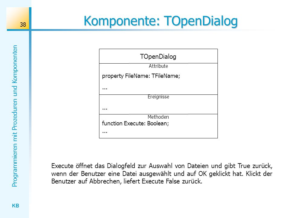 KB Programmieren mit Prozeduren und Komponenten 38 Komponente: TOpenDialog TOpenDialog Attribute property FileName: TFileName;...