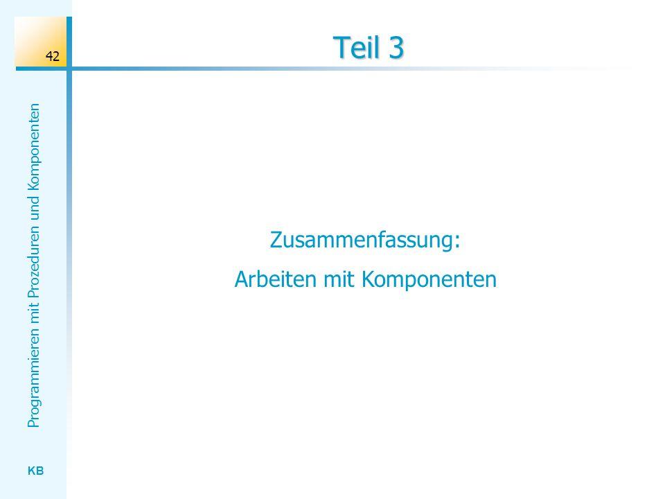KB Programmieren mit Prozeduren und Komponenten 42 Teil 3 Zusammenfassung: Arbeiten mit Komponenten