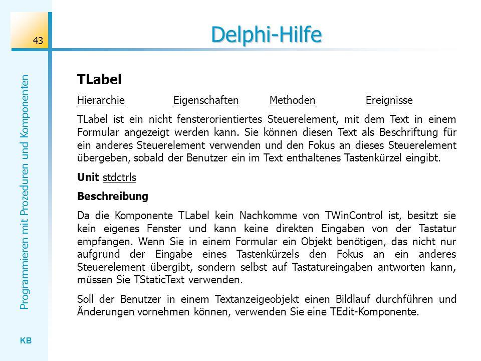 KB Programmieren mit Prozeduren und Komponenten 43 Delphi-Hilfe TLabel HierarchieEigenschaftenMethodenEreignisse TLabel ist ein nicht fensterorientiertes Steuerelement, mit dem Text in einem Formular angezeigt werden kann.