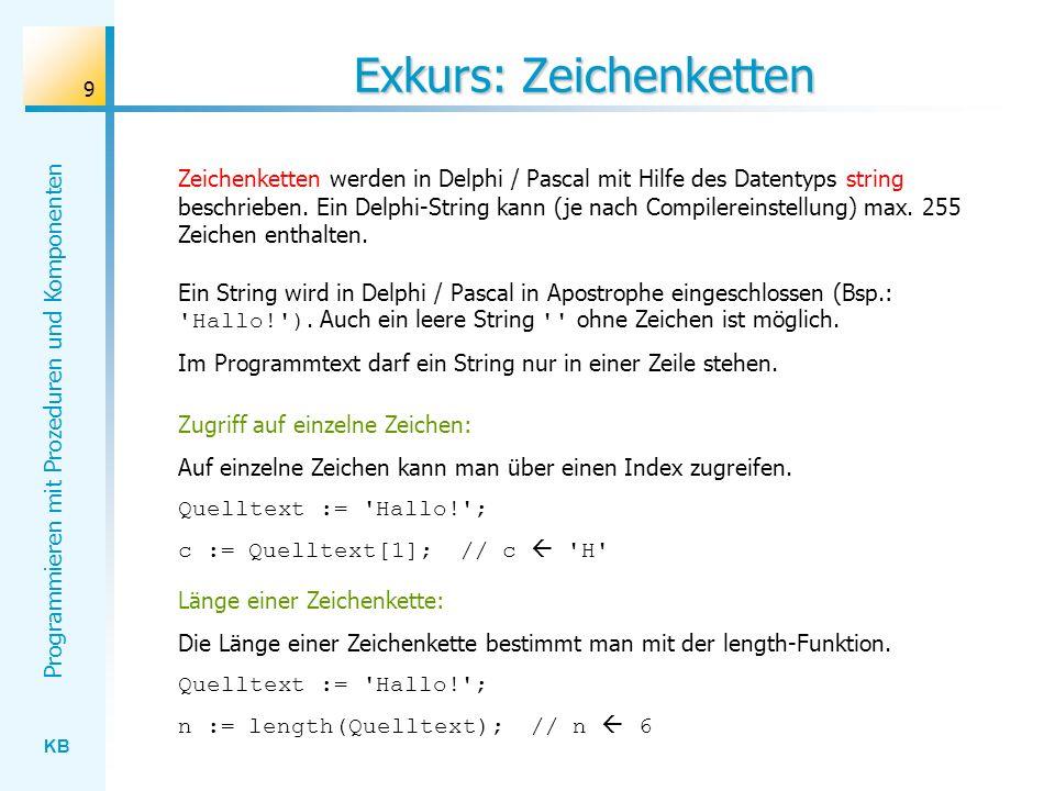 KB Programmieren mit Prozeduren und Komponenten 9 Exkurs: Zeichenketten Zeichenketten werden in Delphi / Pascal mit Hilfe des Datentyps string beschrieben.