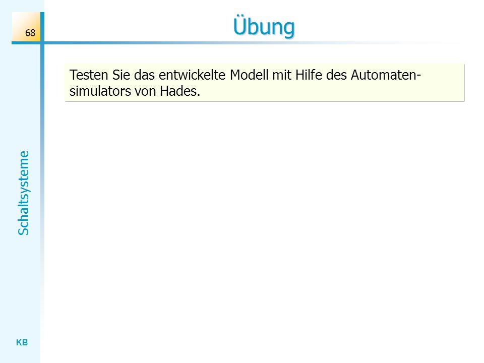 KB Schaltsysteme 68 Übung Testen Sie das entwickelte Modell mit Hilfe des Automaten- simulators von Hades.