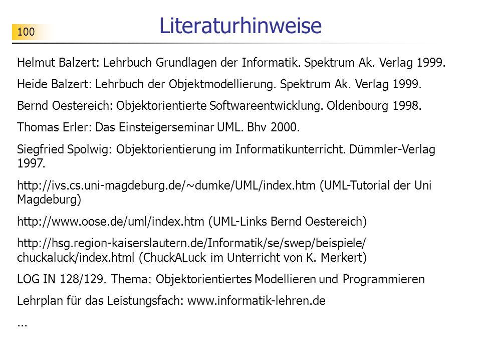 100 Literaturhinweise Helmut Balzert: Lehrbuch Grundlagen der Informatik. Spektrum Ak. Verlag 1999. Heide Balzert: Lehrbuch der Objektmodellierung. Sp