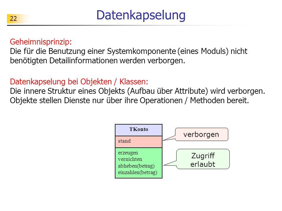 22 Datenkapselung Geheimnisprinzip: Die für die Benutzung einer Systemkomponente (eines Moduls) nicht benötigten Detailinformationen werden verborgen.