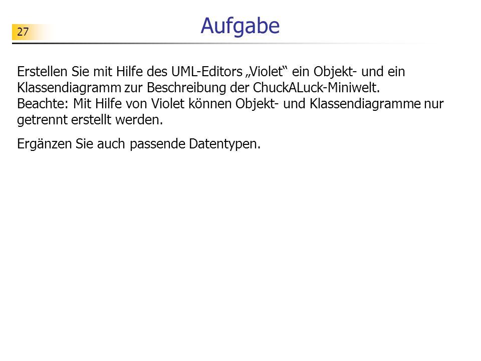 27 Aufgabe Erstellen Sie mit Hilfe des UML-Editors Violet ein Objekt- und ein Klassendiagramm zur Beschreibung der ChuckALuck-Miniwelt. Beachte: Mit H
