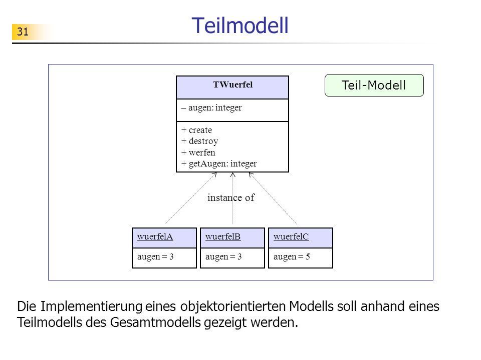 31 Teilmodell Teil-Modell wuerfelAwuerfelBwuerfelC instance of augen = 3 augen = 5 Die Implementierung eines objektorientierten Modells soll anhand ei