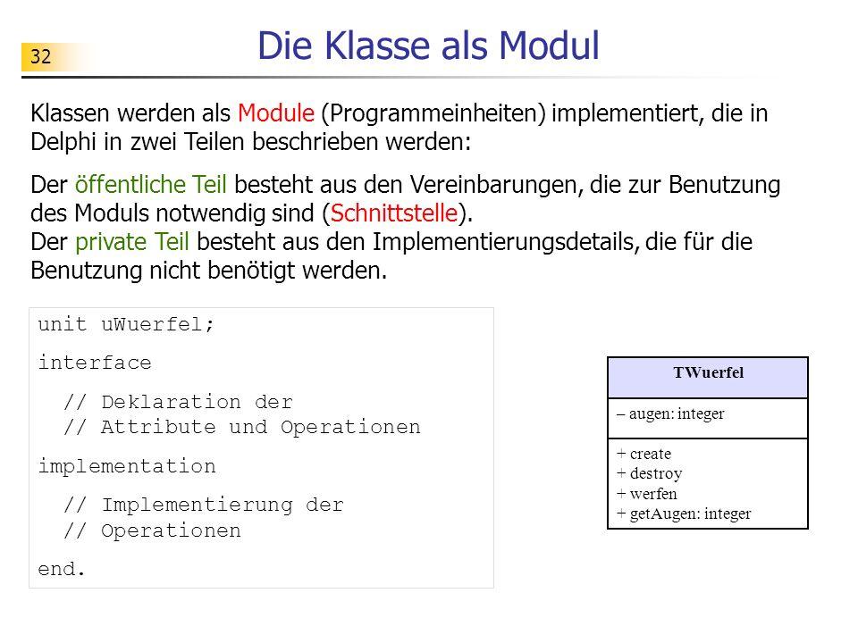 33 Implementierung von Klassen unit uWuerfel; interface type TWuerfel = class private augen: integer; public constructor create; destructor destroy; procedure werfen; function getAugen: integer; end;...