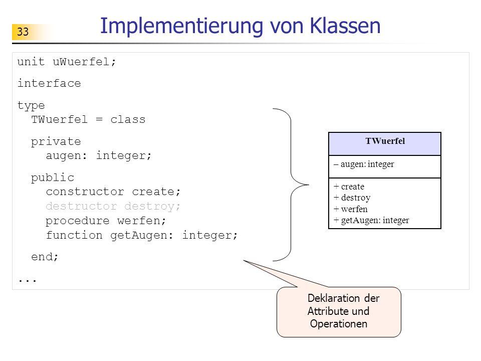 33 Implementierung von Klassen unit uWuerfel; interface type TWuerfel = class private augen: integer; public constructor create; destructor destroy; p