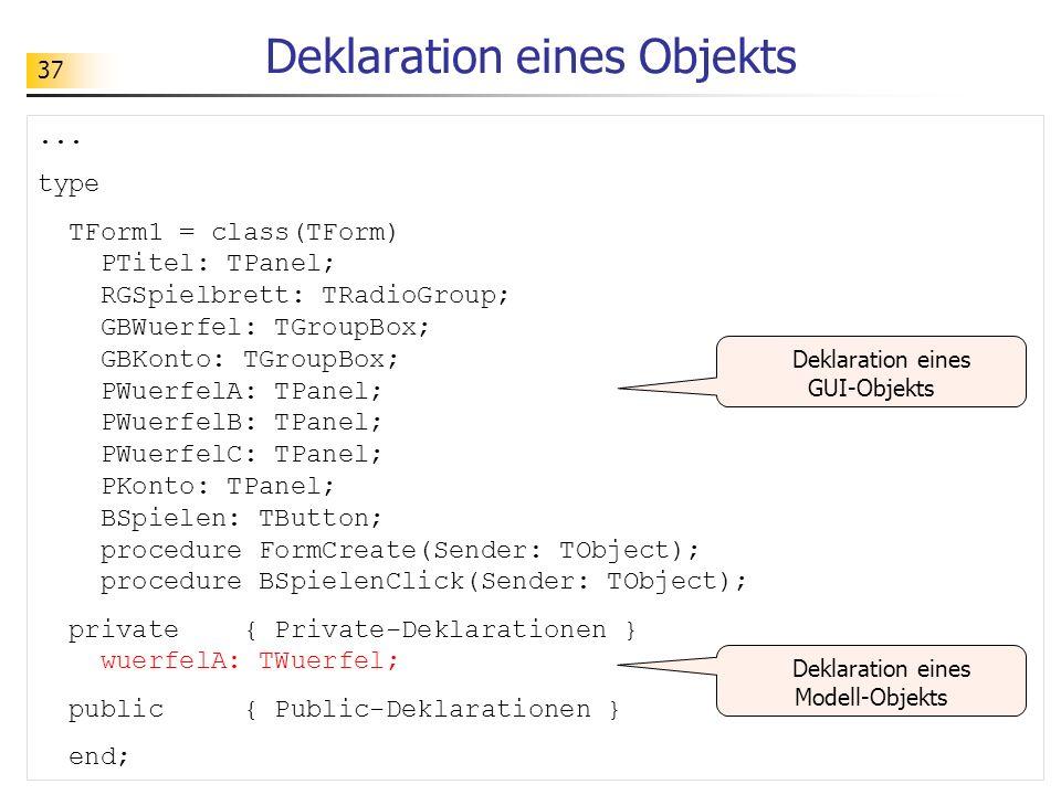 37 Deklaration eines Objekts... type TForm1 = class(TForm) PTitel: TPanel; RGSpielbrett: TRadioGroup; GBWuerfel: TGroupBox; GBKonto: TGroupBox; PWuerf
