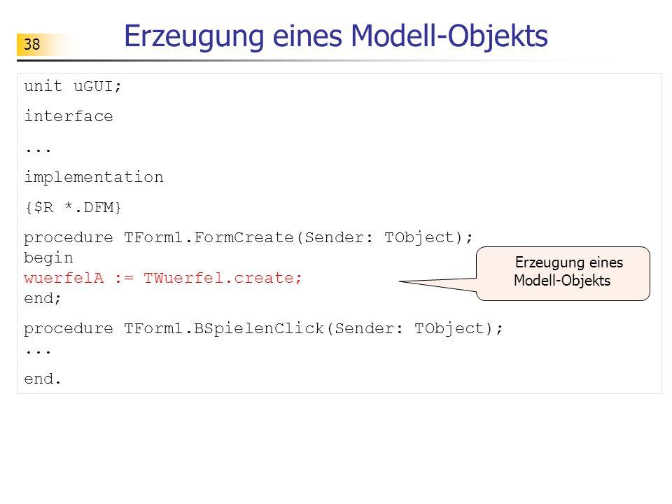 39 Aktivierung eines Modell-Objekts procedure TForm1.BSpielenClick(Sender: TObject); Begin // Aktivierung des Modell-Objekts wuerfelA.werfen; // Aktualisierung der Anzeige PWuerfelA.Caption := IntToStr(wuerfelA.getAugen); end;