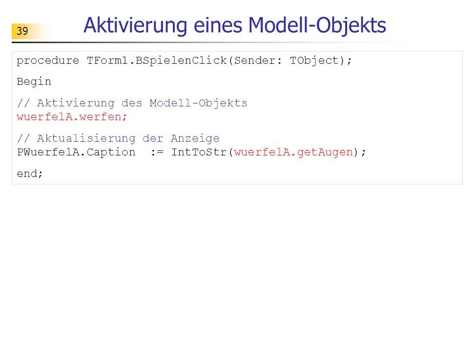 39 Aktivierung eines Modell-Objekts procedure TForm1.BSpielenClick(Sender: TObject); Begin // Aktivierung des Modell-Objekts wuerfelA.werfen; // Aktua