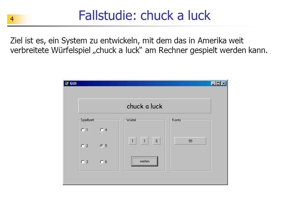 4 Fallstudie: chuck a luck Ziel ist es, ein System zu entwickeln, mit dem das in Amerika weit verbreitete Würfelspiel chuck a luck am Rechner gespielt