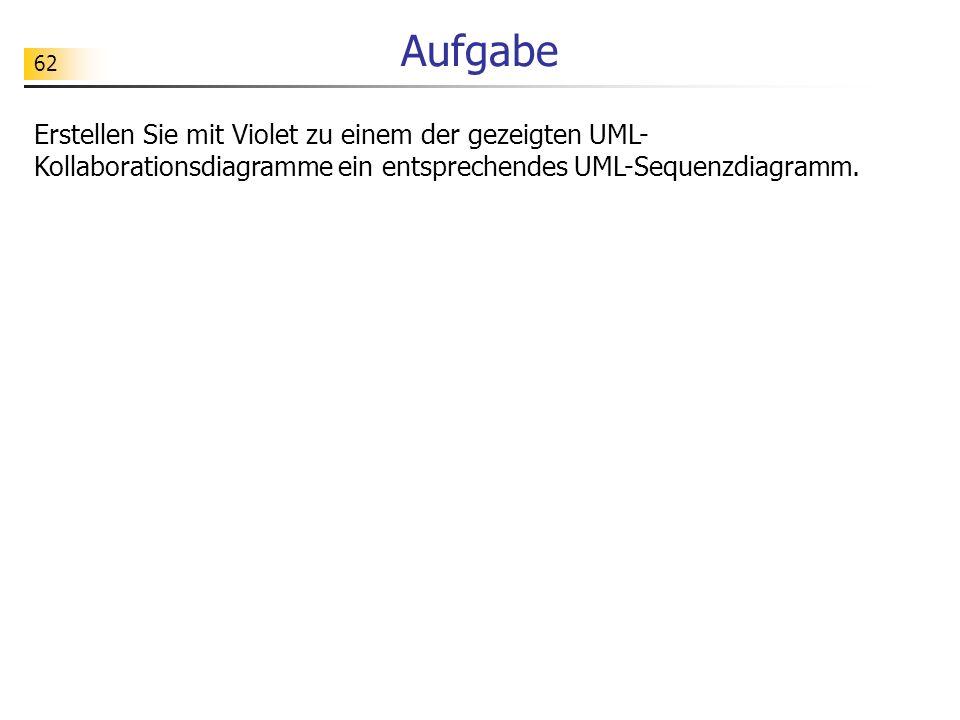 62 Aufgabe Erstellen Sie mit Violet zu einem der gezeigten UML- Kollaborationsdiagramme ein entsprechendes UML-Sequenzdiagramm.