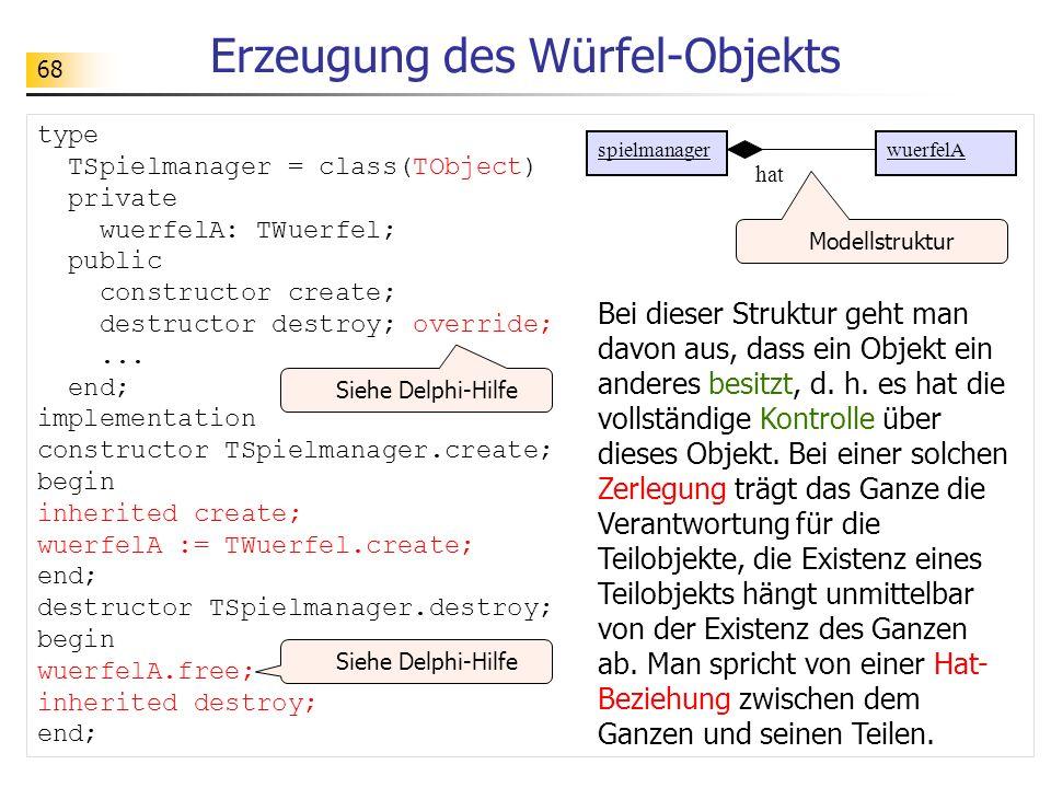 68 Erzeugung des Würfel-Objekts type TSpielmanager = class(TObject) private wuerfelA: TWuerfel; public constructor create; destructor destroy; overrid