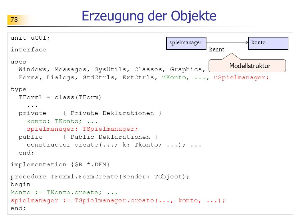 78 Erzeugung der Objekte unit uGUI; interface uses Windows, Messages, SysUtils, Classes, Graphics, Controls, Forms, Dialogs, StdCtrls, ExtCtrls, uKonto,..., uSpielmanager; type TForm1 = class(TForm)...
