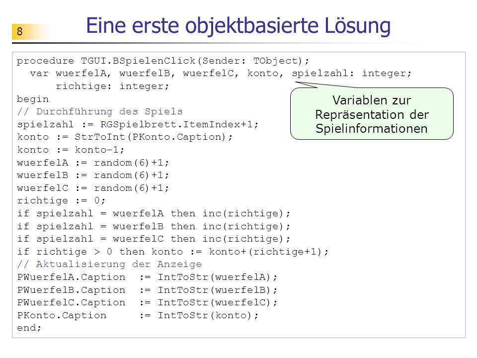8 Eine erste objektbasierte Lösung procedure TGUI.BSpielenClick(Sender: TObject); var wuerfelA, wuerfelB, wuerfelC, konto, spielzahl: integer; richtig