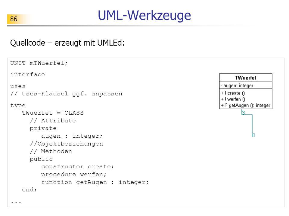 87 UML-Werkzeuge Dokumentation – erzeugt mit UMLEd: Dokumentation der Klasse TWuerfel Beschreibung der Klasse: Attribute augen : integer beschreibt die aktuelle Augenzahl des Würfels Protokoll der Dienste / Methoden Konstruktor create Auftrag werfen aktiviert den Würfel so, dass (mit Hilfe des Zufallsgenerators) eine neue Augenzahl erzeugt wird Anfrage getAugen : integer