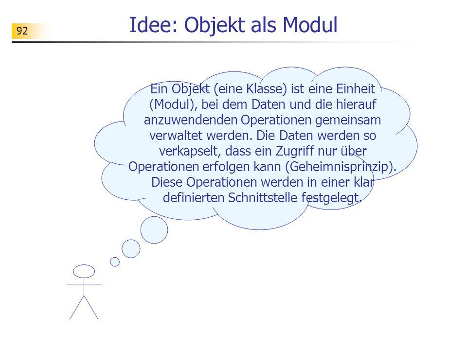 92 Idee: Objekt als Modul Ein Objekt (eine Klasse) ist eine Einheit (Modul), bei dem Daten und die hierauf anzuwendenden Operationen gemeinsam verwalt