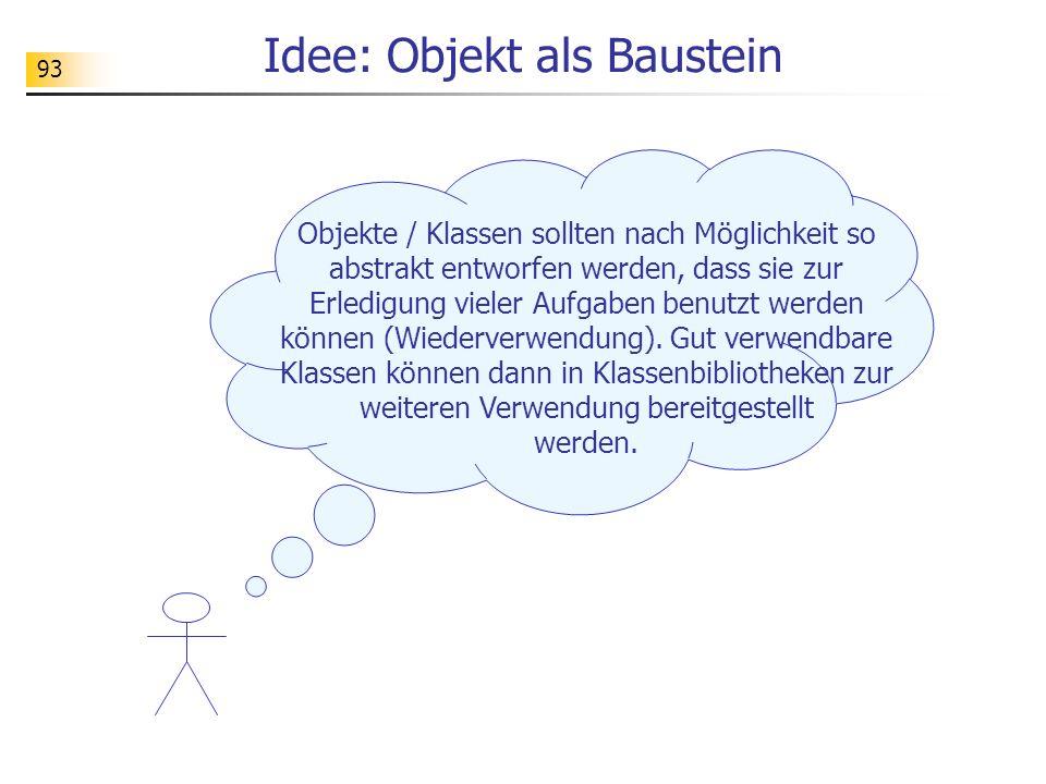 93 Idee: Objekt als Baustein Objekte / Klassen sollten nach Möglichkeit so abstrakt entworfen werden, dass sie zur Erledigung vieler Aufgaben benutzt