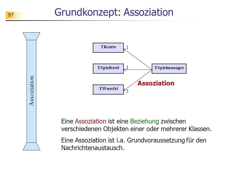 97 Grundkonzept: Assoziation Eine Assoziation ist eine Beziehung zwischen verschiedenen Objekten einer oder mehrerer Klassen. Eine Assoziation ist i.a