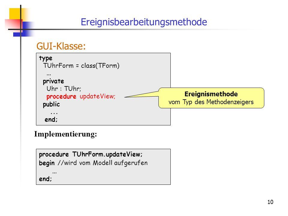 10 type TUhrForm = class(TForm)... private Uhr : TUhr; procedure updateView; public... end; Ereignisbearbeitungsmethode procedure TUhrForm.updateView;