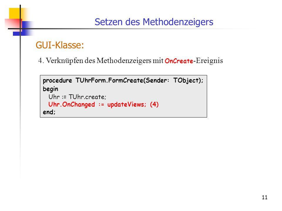 11 procedure TUhrForm.FormCreate(Sender: TObject); begin Uhr := TUhr.create; Uhr.OnChanged := updateViews; (4) end; 4. Verknüpfen des Methodenzeigers