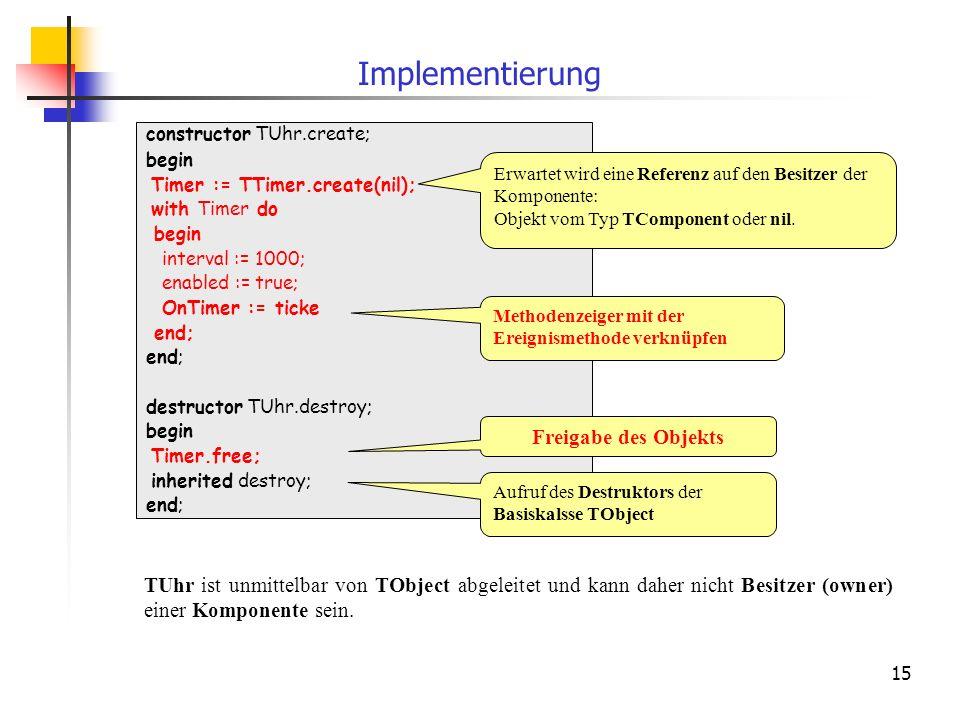 15 constructor TUhr.create; begin Timer := TTimer.create(nil); with Timer do begin interval := 1000; enabled := true; OnTimer := ticke end; destructor TUhr.destroy; begin Timer.free; inherited destroy; end; Implementierung Methodenzeiger mit der Ereignismethode verknüpfen Erwartet wird eine Referenz auf den Besitzer der Komponente: Objekt vom Typ TComponent oder nil.
