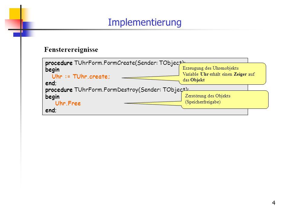 4 Implementierung procedure TUhrForm.FormCreate(Sender: TObject); begin Uhr := TUhr.create; end; procedure TUhrForm.FormDestroy(Sender: TObject); begi