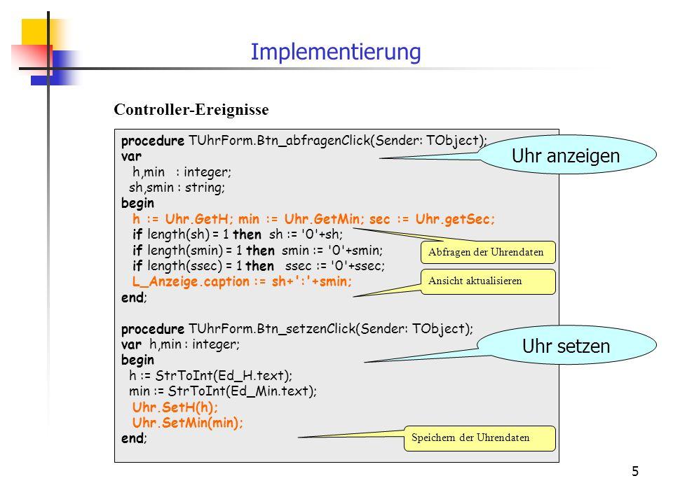 5 procedure TUhrForm.Btn_abfragenClick(Sender: TObject); var h,min : integer; sh,smin : string; begin h := Uhr.GetH; min := Uhr.GetMin; sec := Uhr.getSec; if length(sh) = 1 then sh := 0 +sh; if length(smin) = 1 then smin := 0 +smin; if length(ssec) = 1 then ssec := 0 +ssec; L_Anzeige.caption := sh+ : +smin; end; procedure TUhrForm.Btn_setzenClick(Sender: TObject); var h,min : integer; begin h := StrToInt(Ed_H.text); min := StrToInt(Ed_Min.text); Uhr.SetH(h); Uhr.SetMin(min); end; Implementierung Abfragen der Uhrendaten Ansicht aktualisieren Speichern der Uhrendaten Controller-Ereignisse Uhr anzeigen Uhr setzen