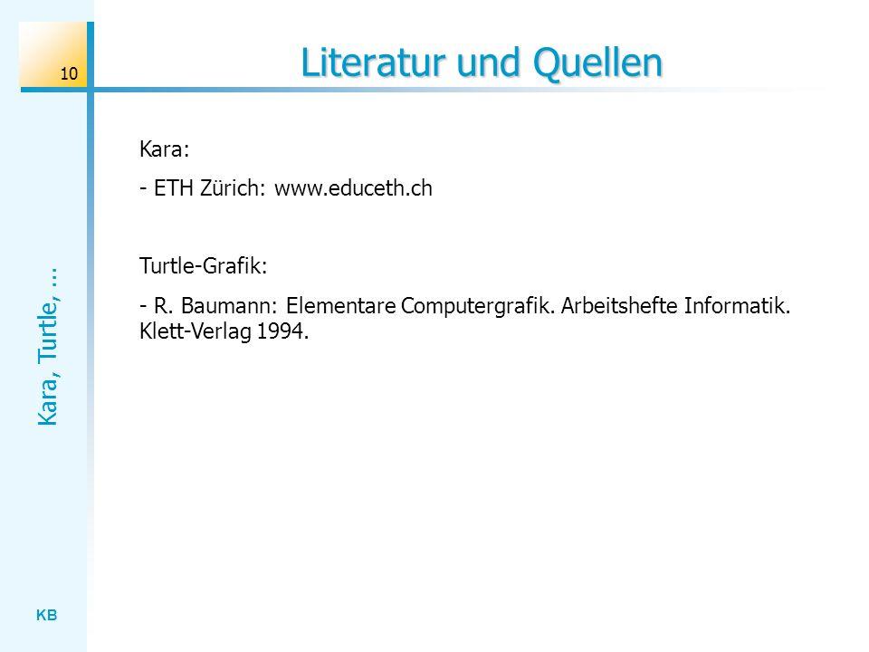 KB Kara, Turtle,... 10 Literatur und Quellen Kara: - ETH Zürich: www.educeth.ch Turtle-Grafik: - R. Baumann: Elementare Computergrafik. Arbeitshefte I