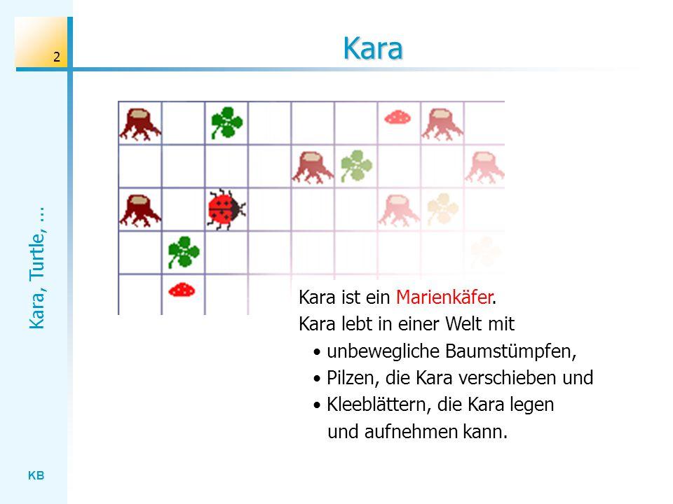 KB Kara, Turtle,... 2 Kara Kara ist ein Marienkäfer. Kara lebt in einer Welt mit unbewegliche Baumstümpfen, Pilzen, die Kara verschieben und Kleeblätt