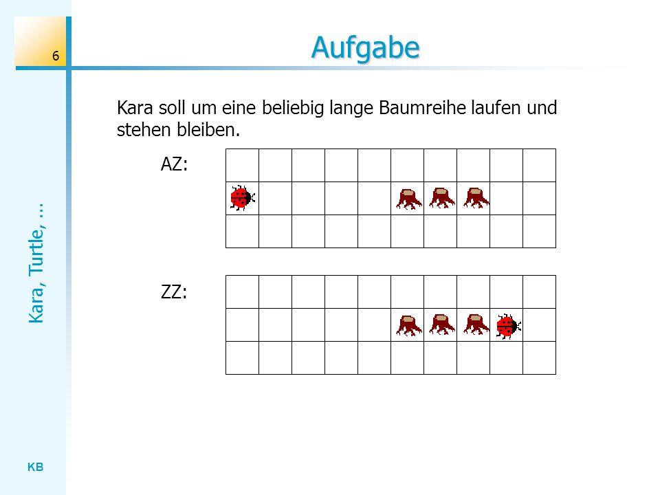KB Kara, Turtle,... 6 Aufgabe AZ: ZZ: Kara soll um eine beliebig lange Baumreihe laufen und stehen bleiben.