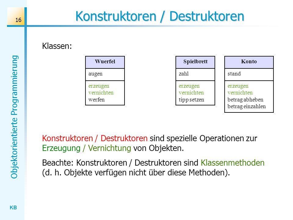 KB Objektorientierte Programmierung 16 Konstruktoren / Destruktoren Konstruktoren / Destruktoren sind spezielle Operationen zur Erzeugung / Vernichtung von Objekten.