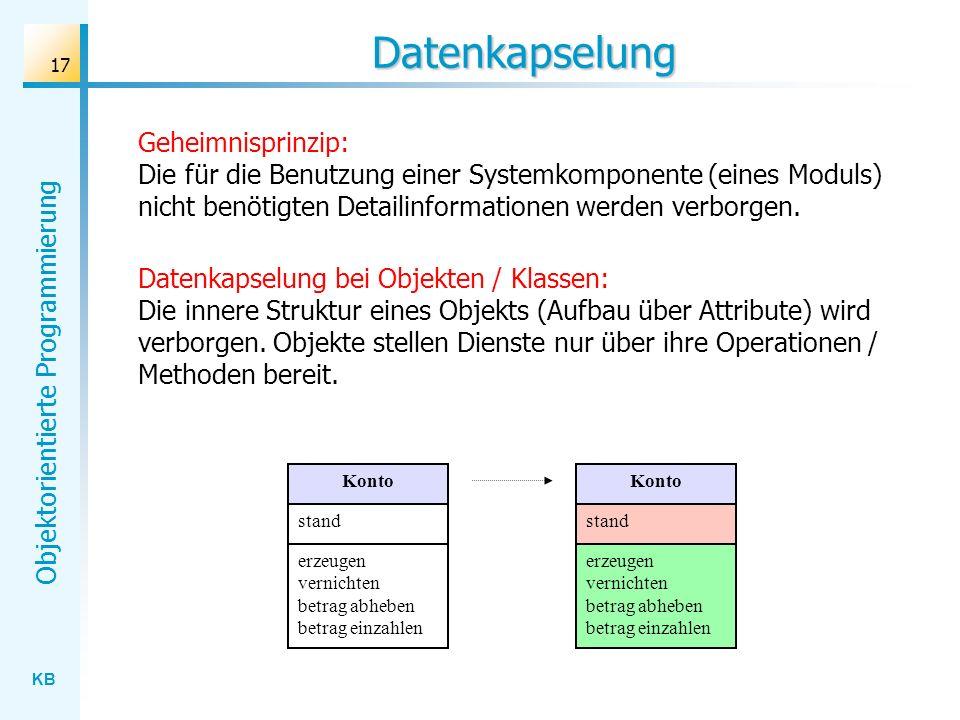 KB Objektorientierte Programmierung 17 Datenkapselung Geheimnisprinzip: Die für die Benutzung einer Systemkomponente (eines Moduls) nicht benötigten Detailinformationen werden verborgen.
