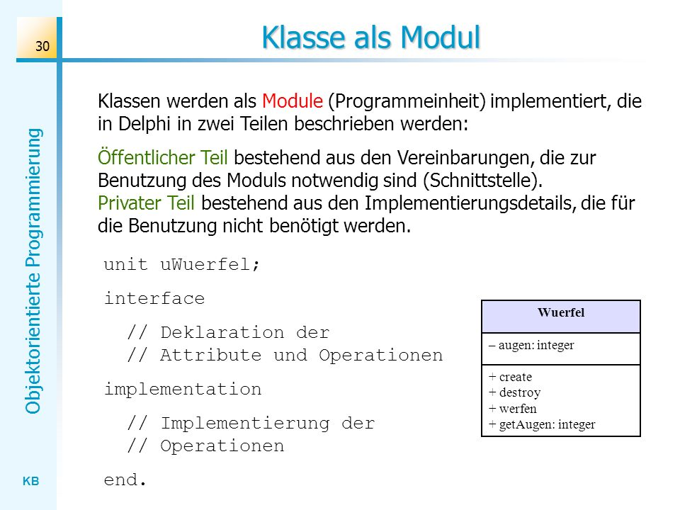KB Objektorientierte Programmierung 31 Implementierung der Klassen unit uWuerfel; interface type TWuerfel = class(TObject) private augen: integer; public constructor create; destructor destroy; procedure werfen; function getAugen: integer; end;...