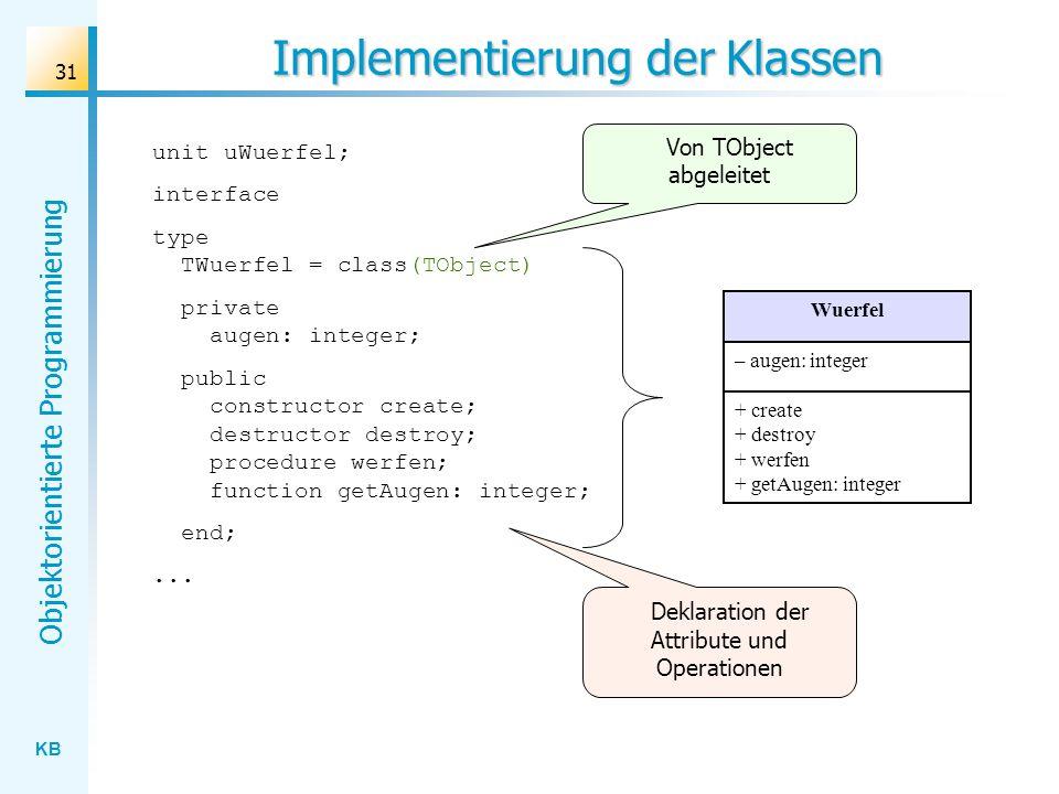 KB Objektorientierte Programmierung 31 Implementierung der Klassen unit uWuerfel; interface type TWuerfel = class(TObject) private augen: integer; public constructor create; destructor destroy; procedure werfen; function getAugen: integer; end;...