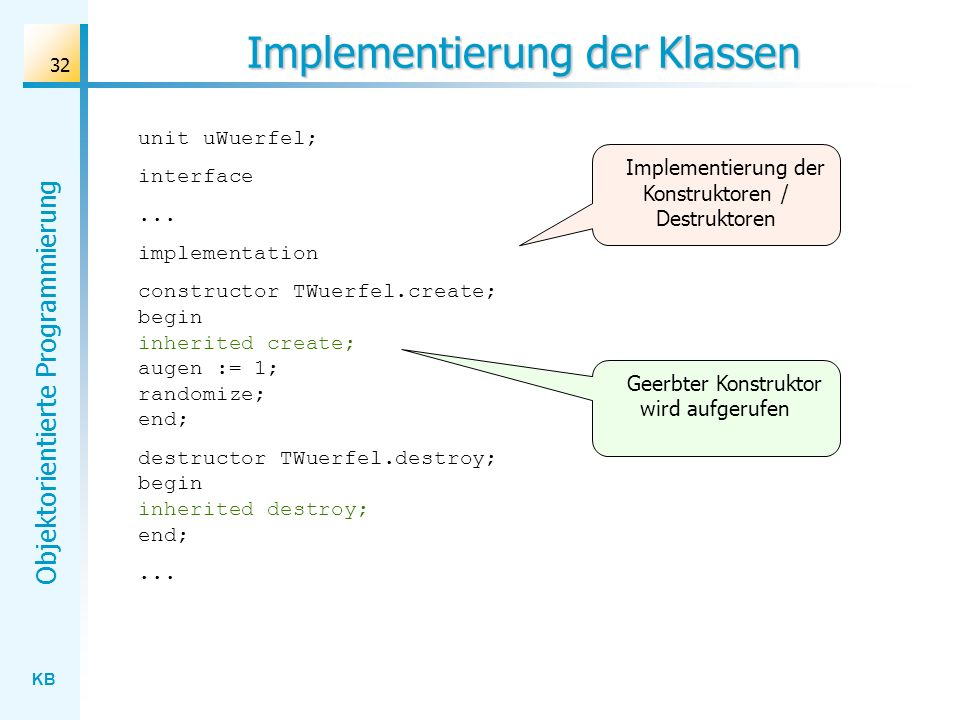 KB Objektorientierte Programmierung 32 Implementierung der Klassen unit uWuerfel; interface... implementation constructor TWuerfel.create; begin inher