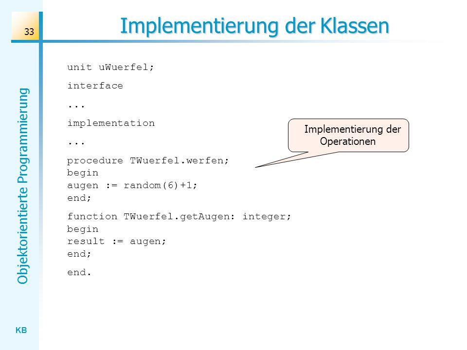 KB Objektorientierte Programmierung 33 Implementierung der Klassen unit uWuerfel; interface... implementation... procedure TWuerfel.werfen; begin auge