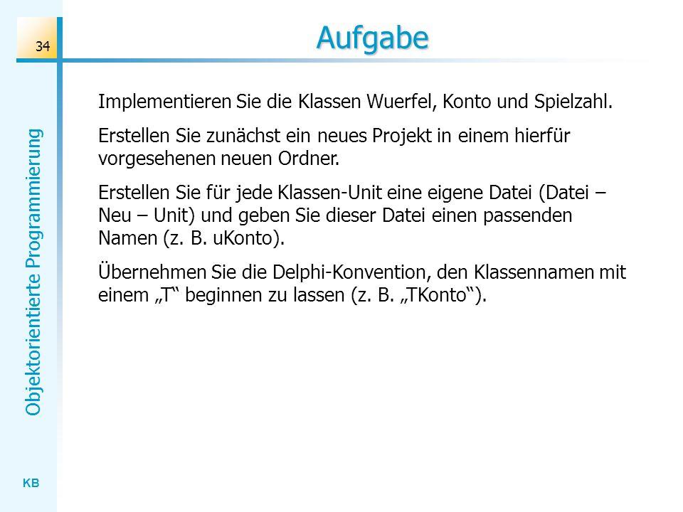 KB Objektorientierte Programmierung 34 Aufgabe Implementieren Sie die Klassen Wuerfel, Konto und Spielzahl.