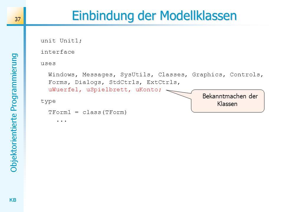 KB Objektorientierte Programmierung 37 Einbindung der Modellklassen unit Unit1; interface uses Windows, Messages, SysUtils, Classes, Graphics, Controls, Forms, Dialogs, StdCtrls, ExtCtrls, uWuerfel, uSpielbrett, uKonto; type TForm1 = class(TForm)...