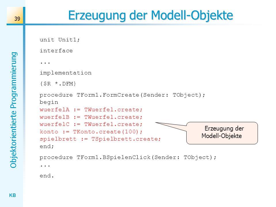 KB Objektorientierte Programmierung 39 Erzeugung der Modell-Objekte unit Unit1; interface... implementation {$R *.DFM} procedure TForm1.FormCreate(Sen
