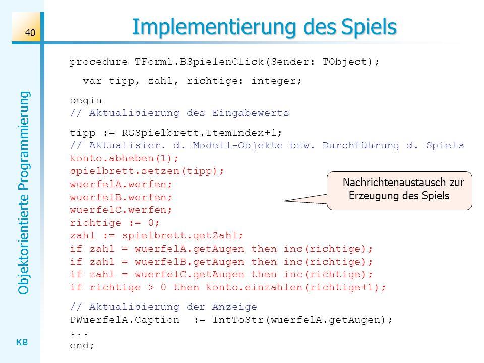 KB Objektorientierte Programmierung 40 Implementierung des Spiels procedure TForm1.BSpielenClick(Sender: TObject); var tipp, zahl, richtige: integer; begin // Aktualisierung des Eingabewerts tipp := RGSpielbrett.ItemIndex+1; // Aktualisier.