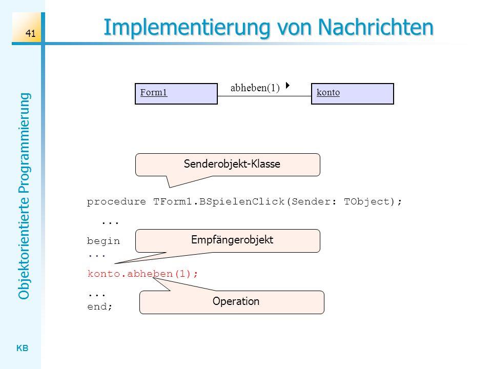 KB Objektorientierte Programmierung 41 Implementierung von Nachrichten procedure TForm1.BSpielenClick(Sender: TObject);... begin... konto.abheben(1);.