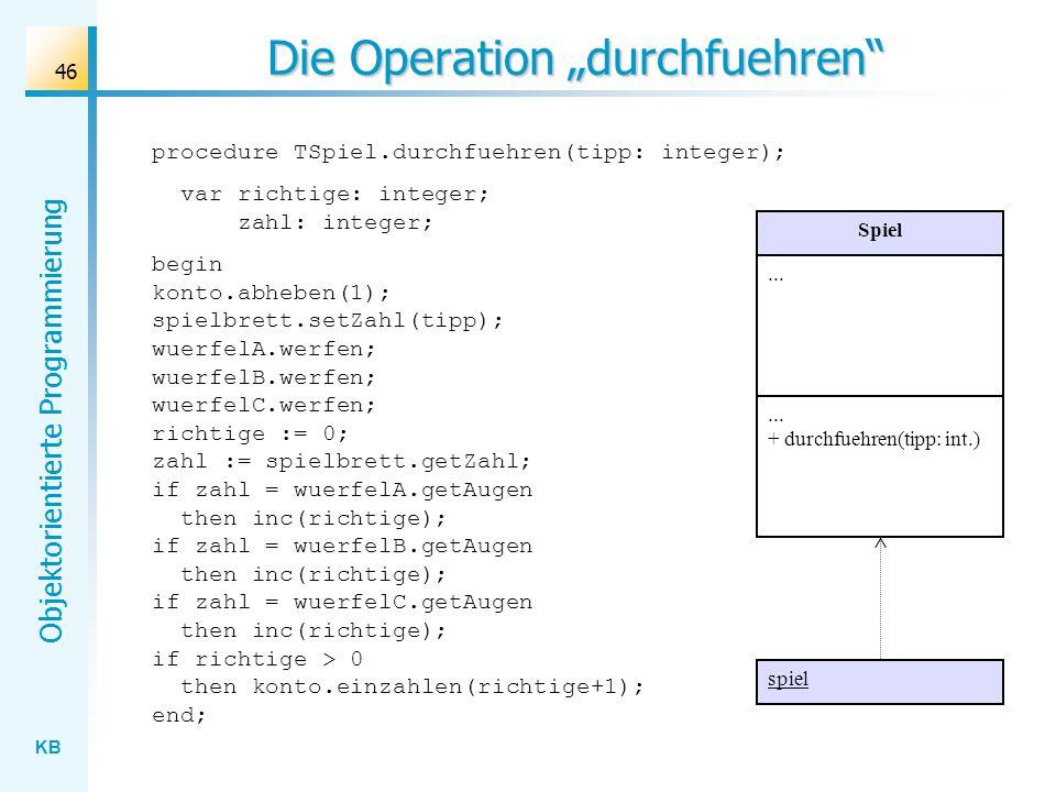KB Objektorientierte Programmierung 46 Die Operation durchfuehren Spiel... + durchfuehren(tipp: int.) spiel procedure TSpiel.durchfuehren(tipp: intege
