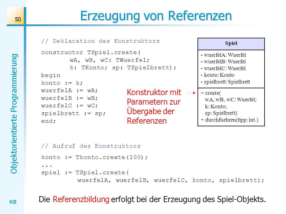 KB Objektorientierte Programmierung 50 Erzeugung von Referenzen // Deklaration des Konstruktors constructor TSpiel.create( wA, wB, wC: TWuerfel; k: TKonto; sp: TSpielbrett); begin konto := k; wuerfelA := wA; wuerfelB := wB; wuerfelC := wC; spielbrett := sp; end; // Aufruf des Konstruktors konto := Tkonto.create(100);...