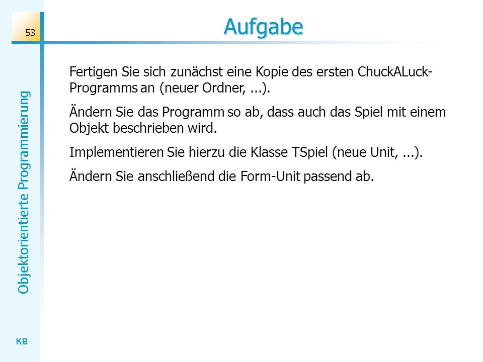 KB Objektorientierte Programmierung 53 Aufgabe Fertigen Sie sich zunächst eine Kopie des ersten ChuckALuck- Programms an (neuer Ordner,...). Ändern Si